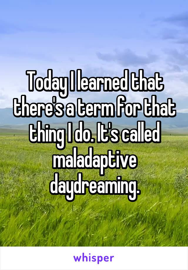 Today I learned that there's a term for that thing I do. It's called maladaptive daydreaming.