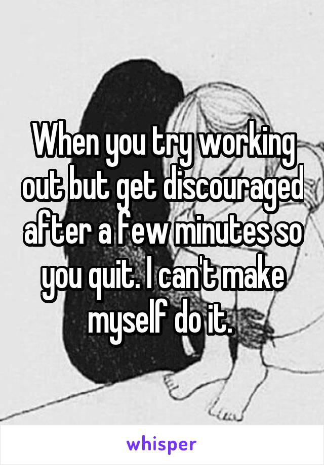 When you try working out but get discouraged after a few minutes so you quit. I can't make myself do it.