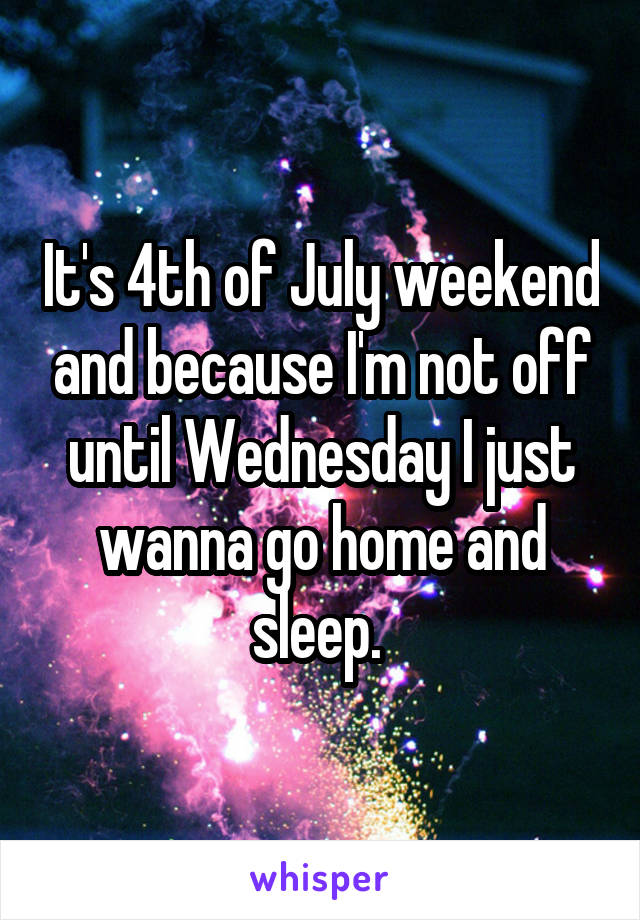 It's 4th of July weekend and because I'm not off until Wednesday I just wanna go home and sleep.