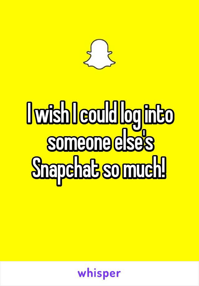 I wish I could log into someone else's Snapchat so much!