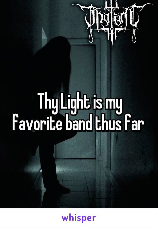Thy Light is my favorite band thus far