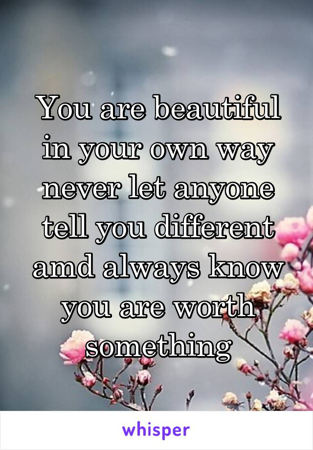 You are beautiful in your own way never let anyone tell you different amd always know you are worth something
