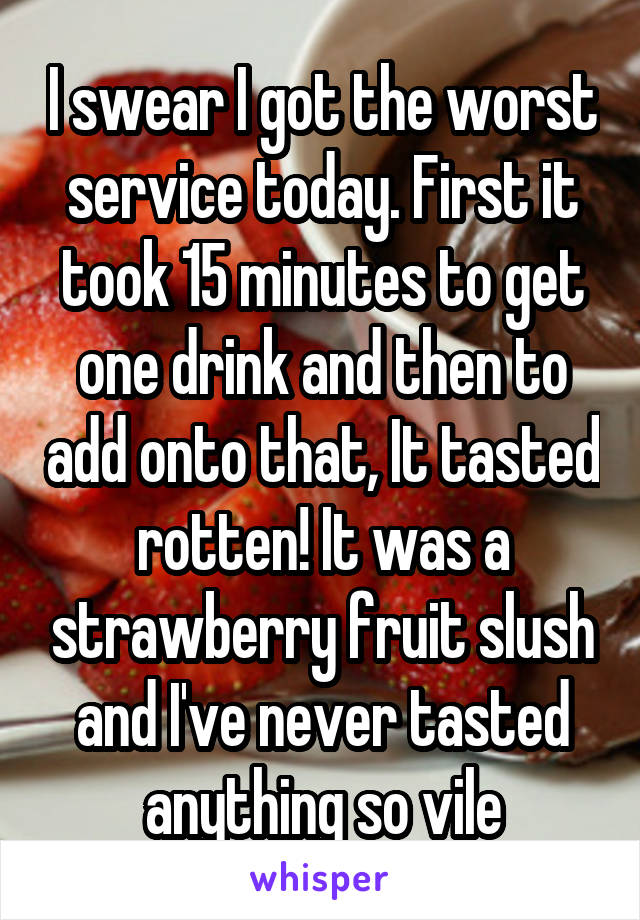 I swear I got the worst service today. First it took 15 minutes to get one drink and then to add onto that, It tasted rotten! It was a strawberry fruit slush and I've never tasted anything so vile
