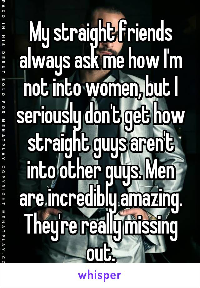 My straight friends always ask me how I'm not into women, but I seriously don't get how straight guys aren't into other guys. Men are incredibly amazing. They're really missing out.