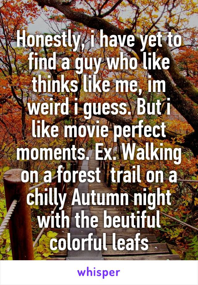 Honestly, i have yet to find a guy who like thinks like me, im weird i guess. But i like movie perfect moments. Ex. Walking on a forest  trail on a chilly Autumn night with the beutiful colorful leafs