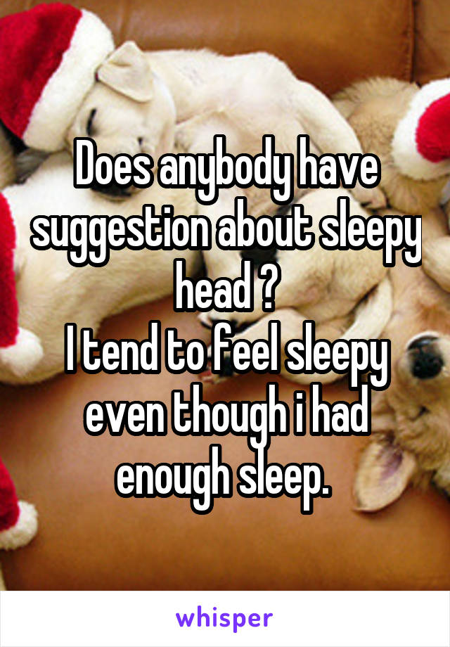 Does anybody have suggestion about sleepy head ? I tend to feel sleepy even though i had enough sleep.