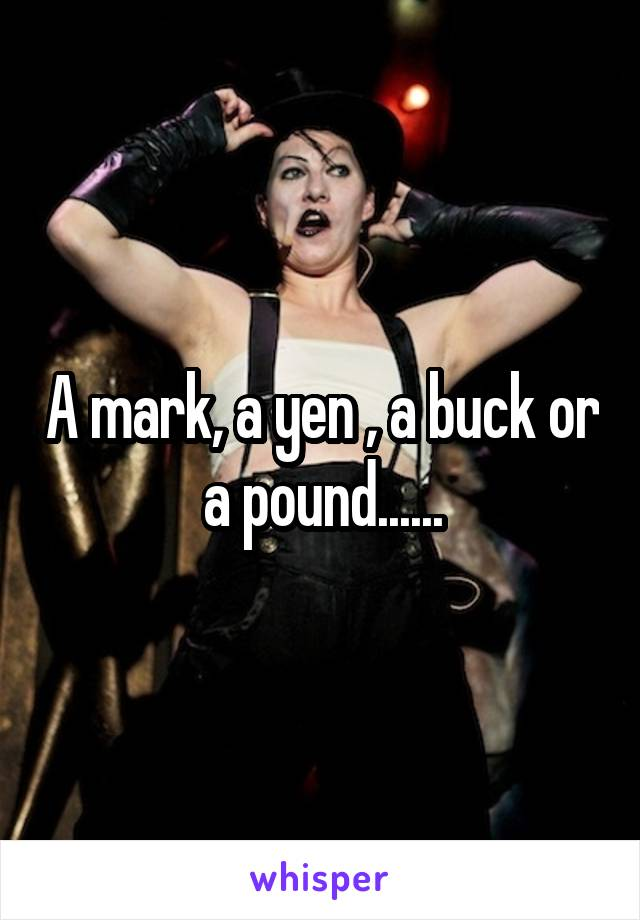 A mark, a yen , a buck or a pound......