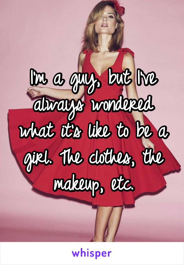 I'm a guy, but I've always wondered what it's like to be a girl. The clothes, the makeup, etc.