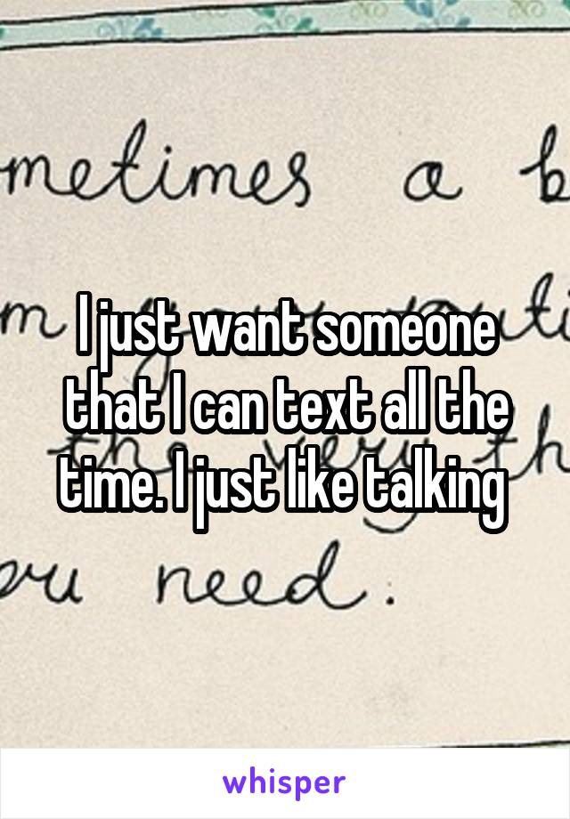 I just want someone that I can text all the time. I just like talking