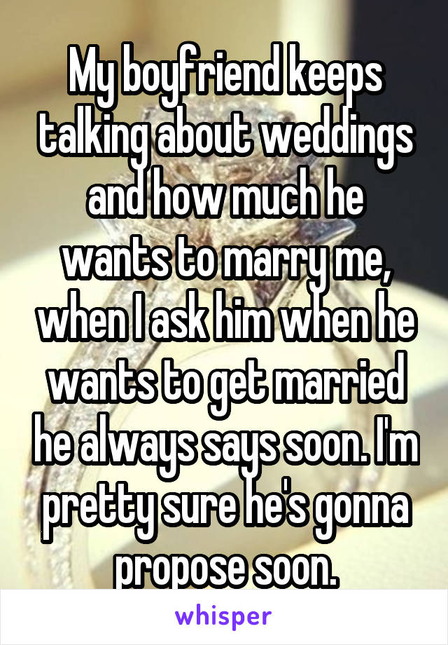 My boyfriend keeps talking about weddings and how much he wants to marry me, when I ask him when he wants to get married he always says soon. I'm pretty sure he's gonna propose soon.
