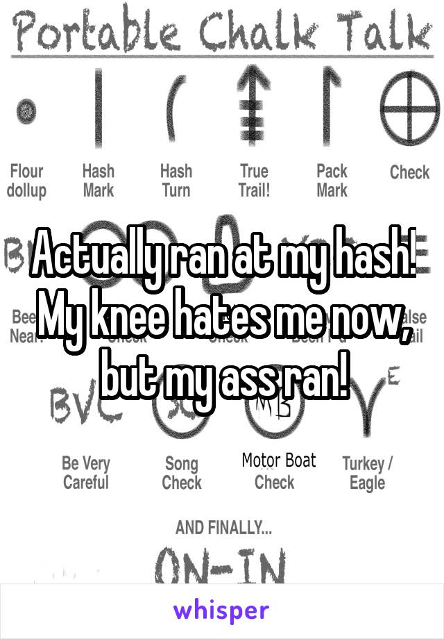 Actually ran at my hash! My knee hates me now, but my ass ran!