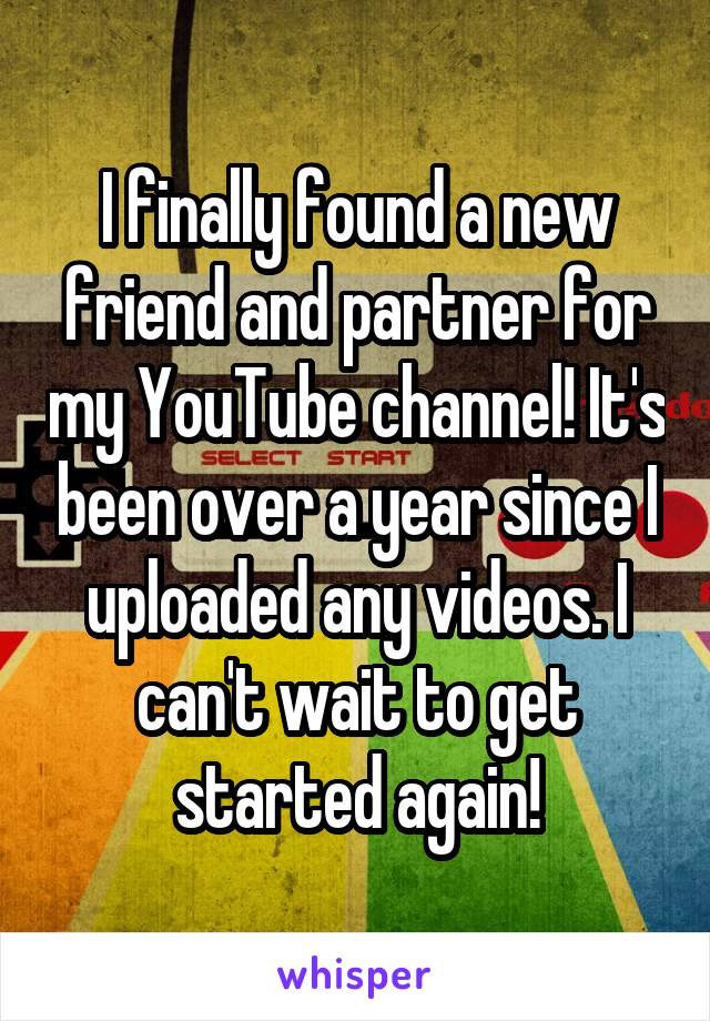 I finally found a new friend and partner for my YouTube channel! It's been over a year since I uploaded any videos. I can't wait to get started again!