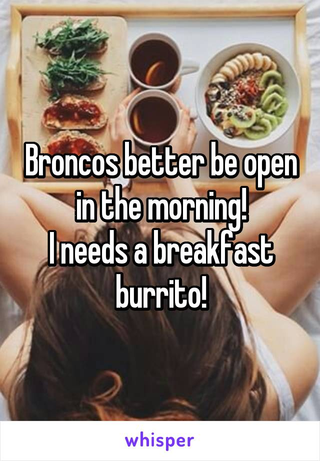 Broncos better be open in the morning! I needs a breakfast burrito!