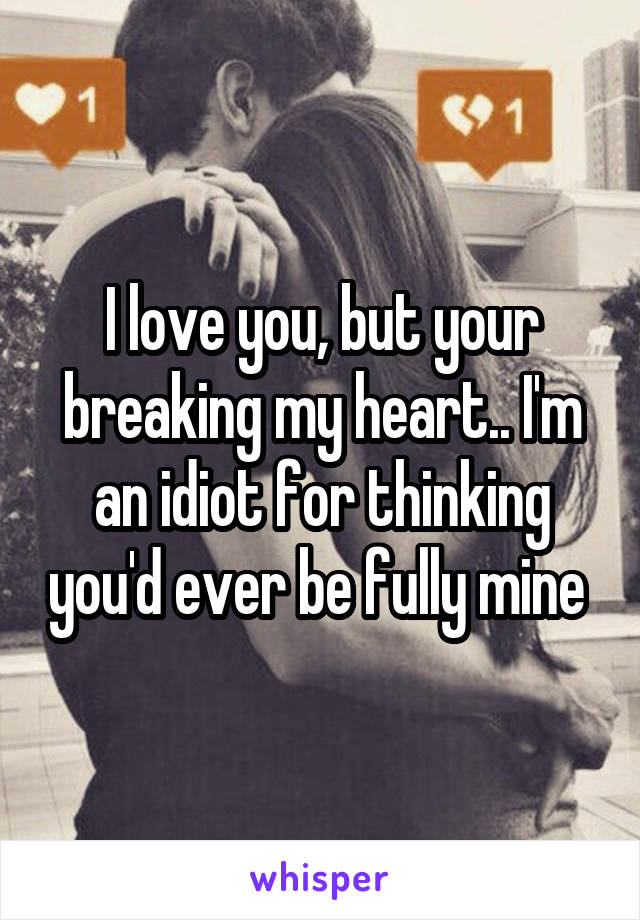 I love you, but your breaking my heart.. I'm an idiot for thinking you'd ever be fully mine