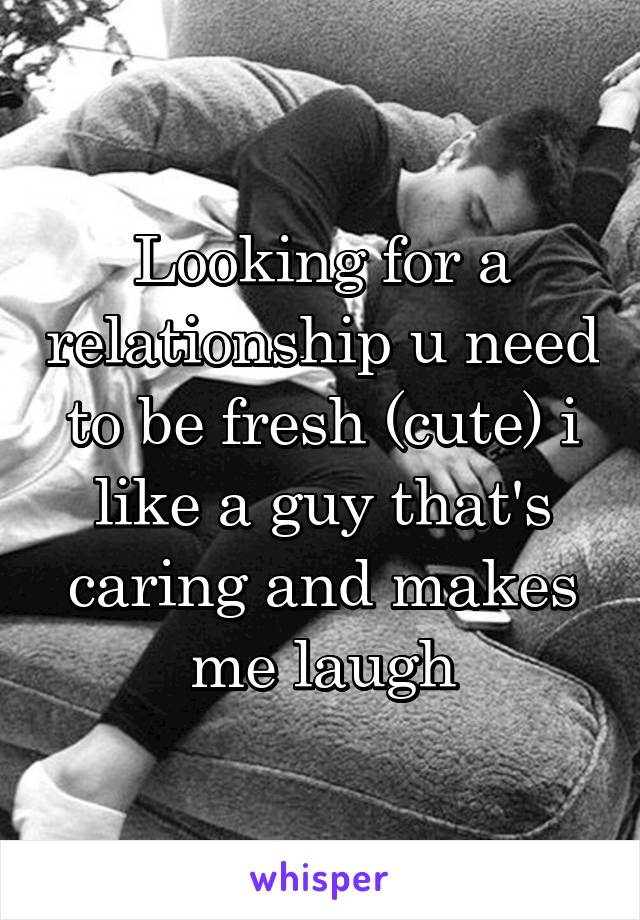 Looking for a relationship u need to be fresh (cute) i like a guy that's caring and makes me laugh