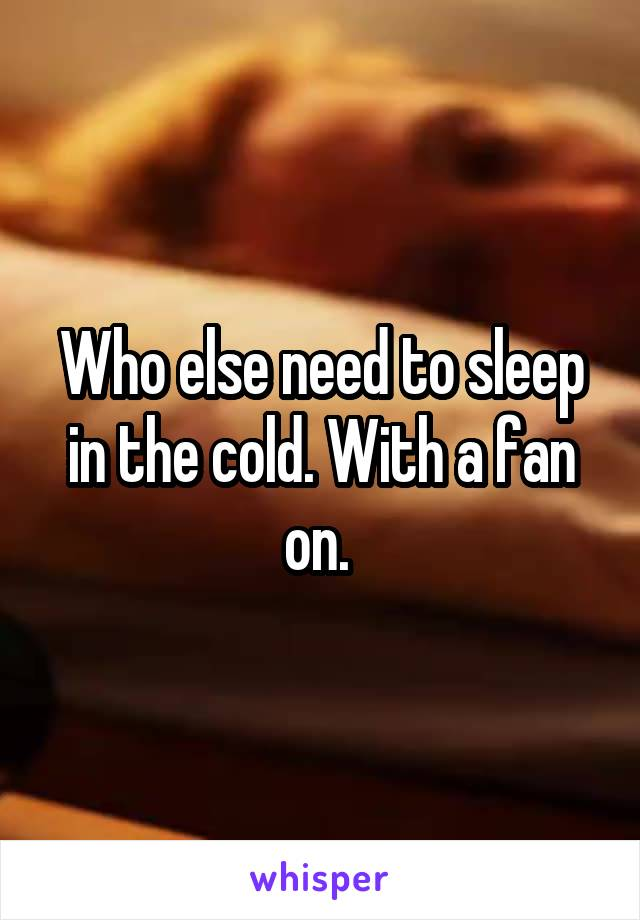 Who else need to sleep in the cold. With a fan on.