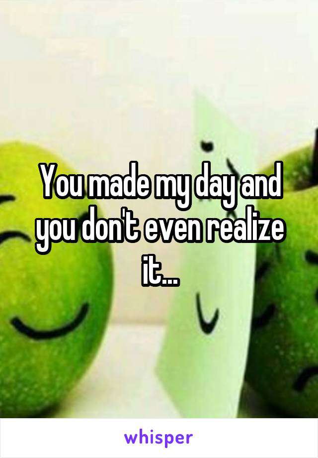 You made my day and you don't even realize it...