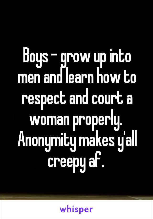 Boys - grow up into men and learn how to respect and court a woman properly.  Anonymity makes y'all creepy af.