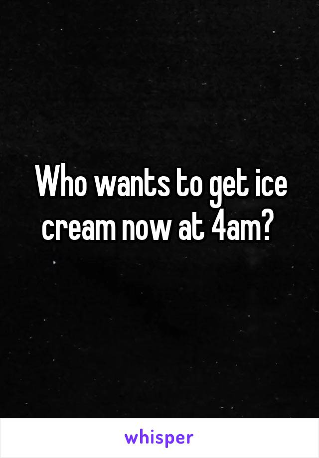 Who wants to get ice cream now at 4am?