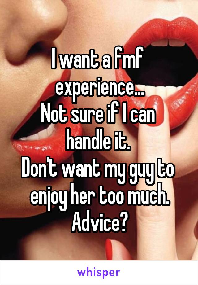 I want a fmf  experience... Not sure if I can  handle it.  Don't want my guy to  enjoy her too much. Advice?
