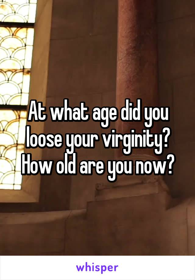 At what age did you loose your virginity? How old are you now?
