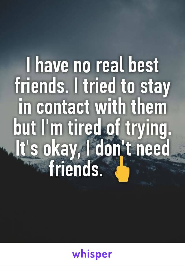 I have no real best friends. I tried to stay in contact with them but I'm tired of trying. It's okay, I don't need friends. 🖕