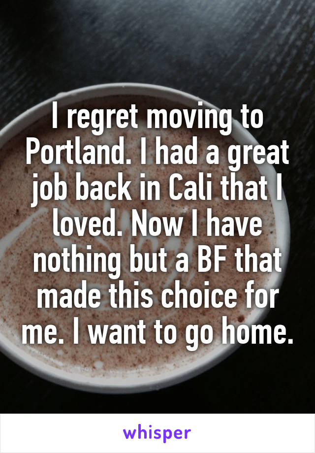 I regret moving to Portland. I had a great job back in Cali that I loved. Now I have nothing but a BF that made this choice for me. I want to go home.