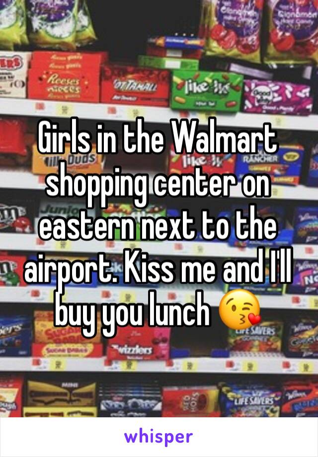 Girls in the Walmart shopping center on eastern next to the airport. Kiss me and I'll buy you lunch 😘