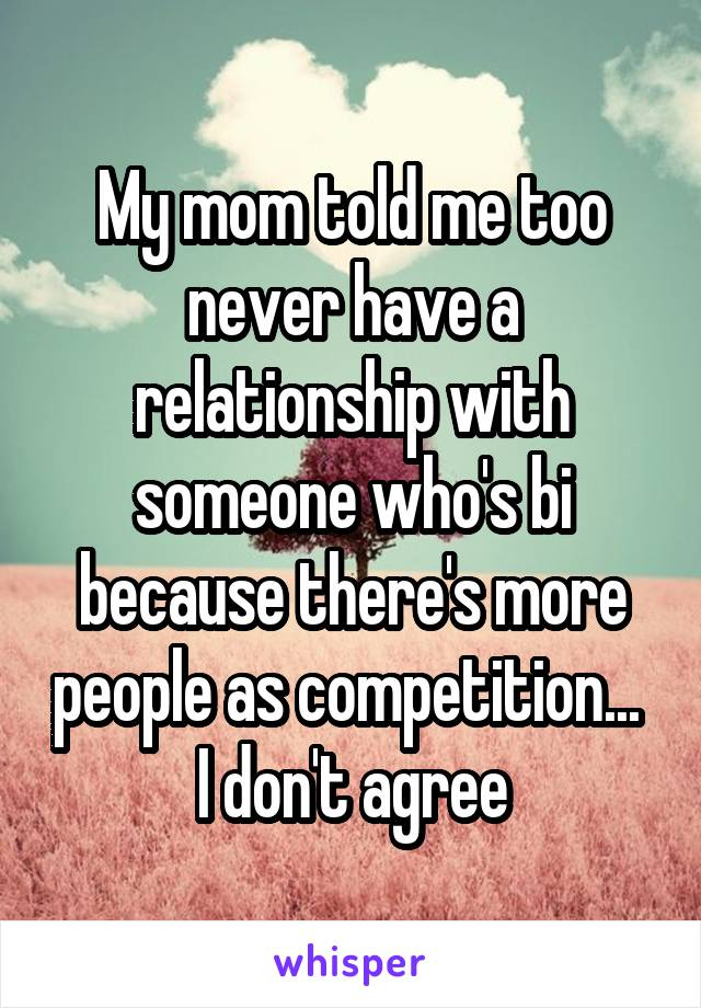 My mom told me too never have a relationship with someone who's bi because there's more people as competition...  I don't agree