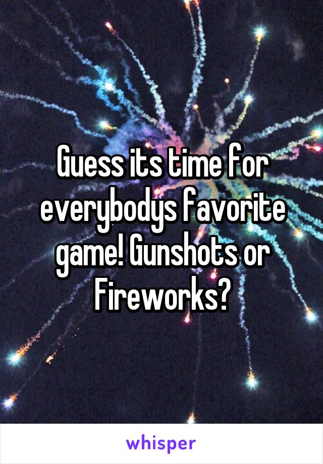 Guess its time for everybodys favorite game! Gunshots or Fireworks?