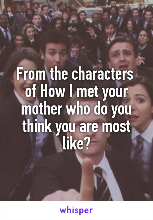 From the characters  of How I met your mother who do you think you are most like?