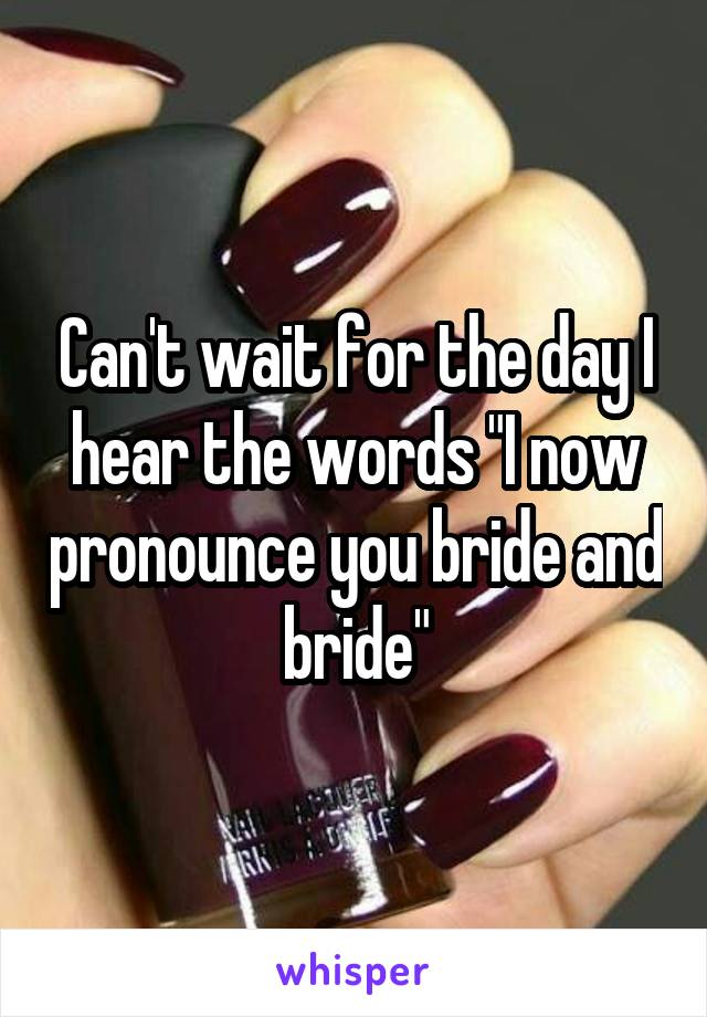 """Can't wait for the day I hear the words """"I now pronounce you bride and bride"""""""