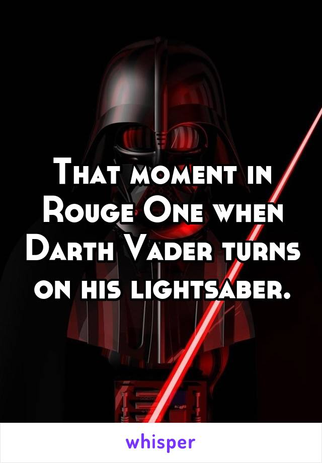 That moment in Rouge One when Darth Vader turns on his lightsaber.