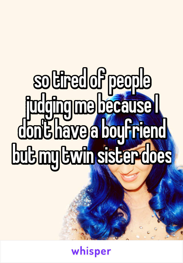 so tired of people judging me because I don't have a boyfriend but my twin sister does