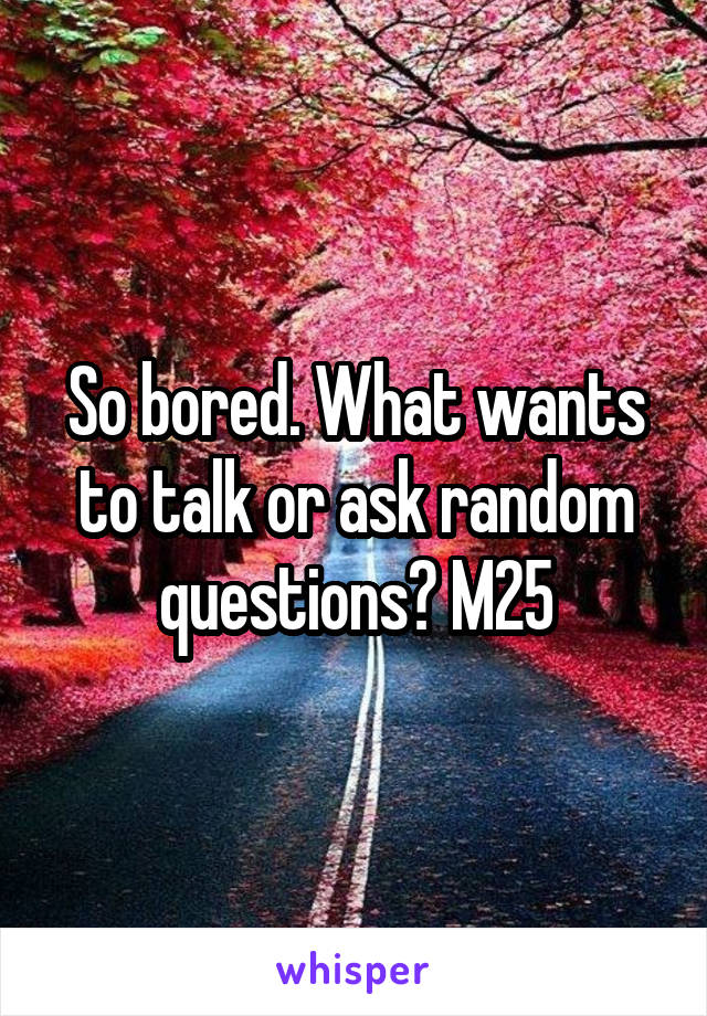 So bored. What wants to talk or ask random questions? M25