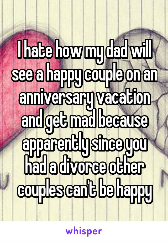 I hate how my dad will see a happy couple on an anniversary vacation and get mad because apparently since you had a divorce other couples can't be happy