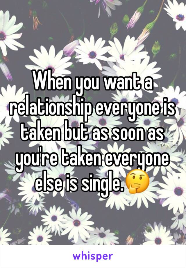 When you want a relationship everyone is taken but as soon as you're taken everyone else is single.🤔