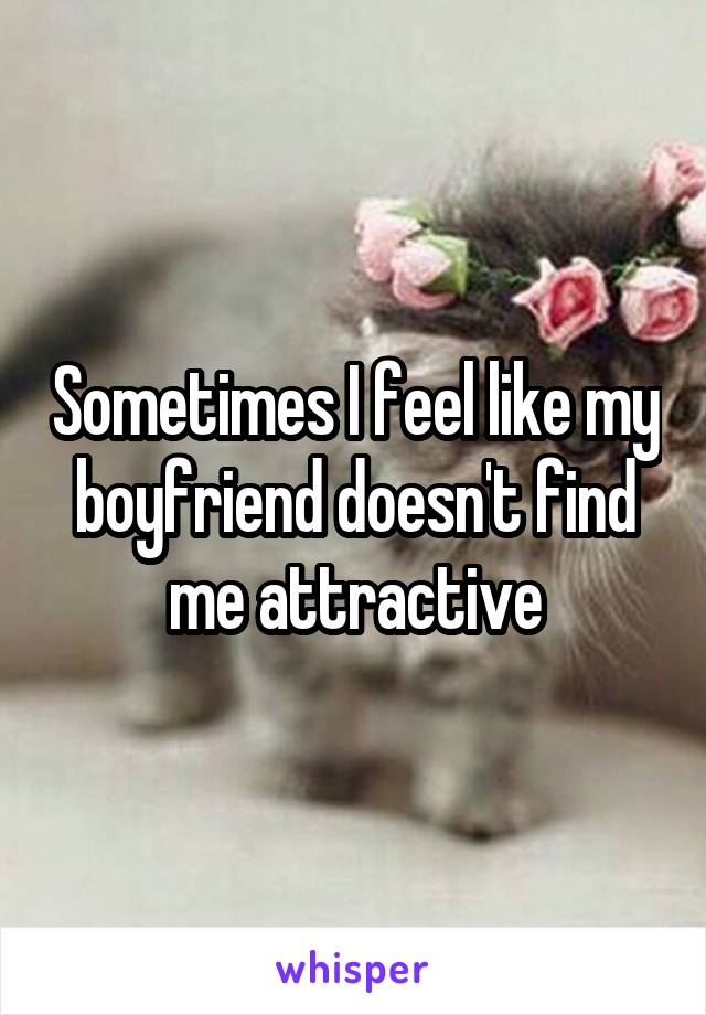Sometimes I feel like my boyfriend doesn't find me attractive