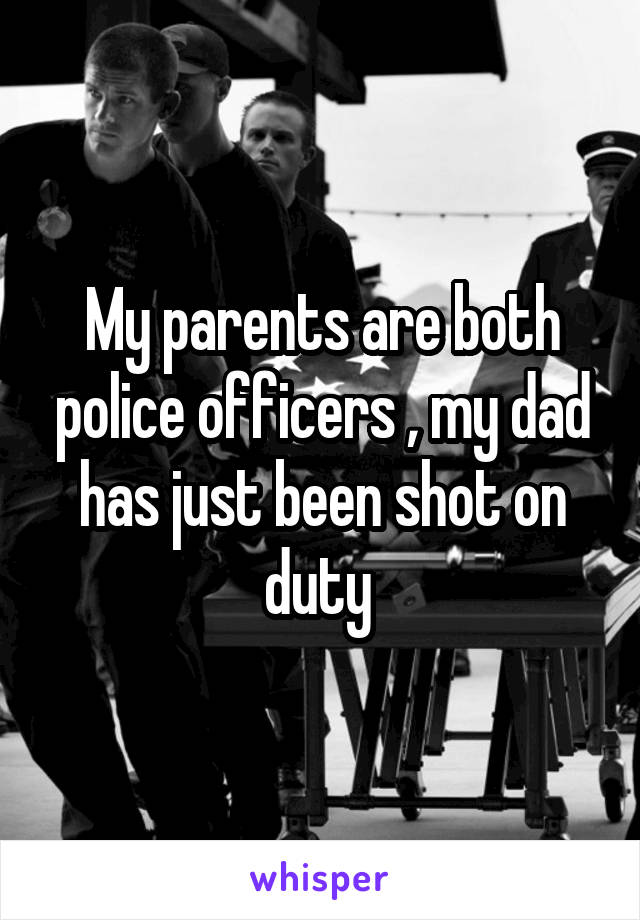 My parents are both police officers , my dad has just been shot on duty