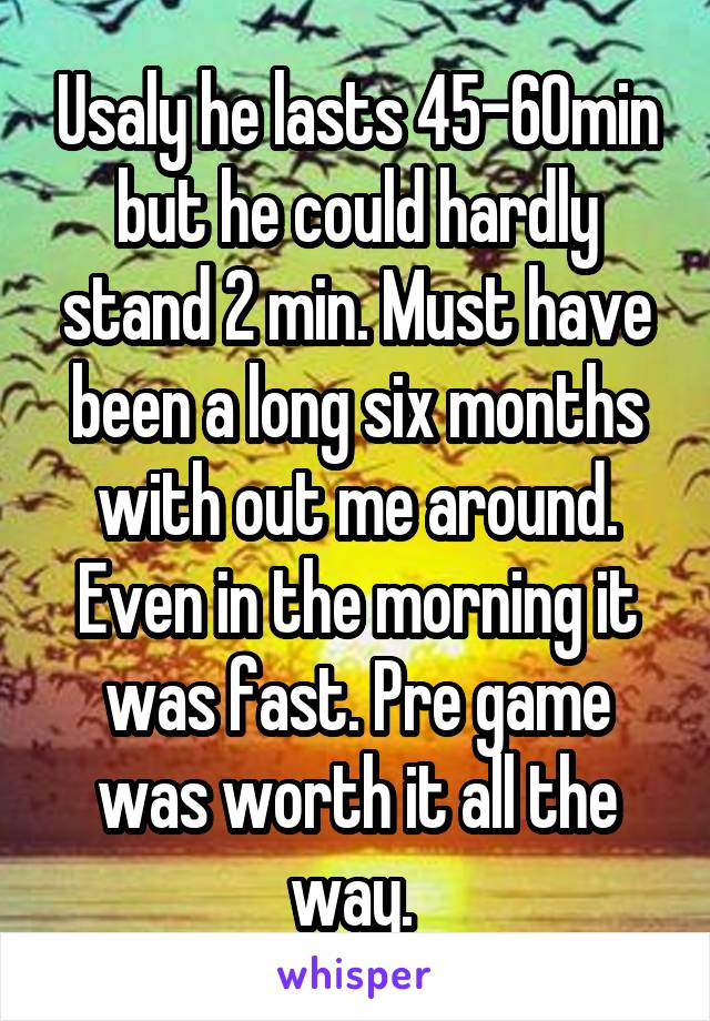 Usaly he lasts 45-60min but he could hardly stand 2 min. Must have been a long six months with out me around. Even in the morning it was fast. Pre game was worth it all the way.
