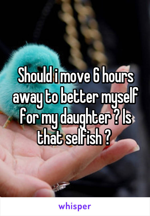 Should i move 6 hours away to better myself for my daughter ? Is that selfish ?