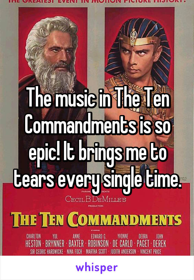 The music in The Ten Commandments is so epic! It brings me to tears every single time.