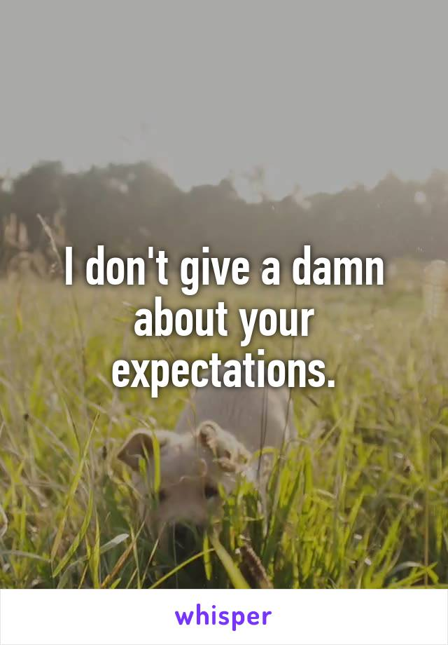 I don't give a damn about your expectations.