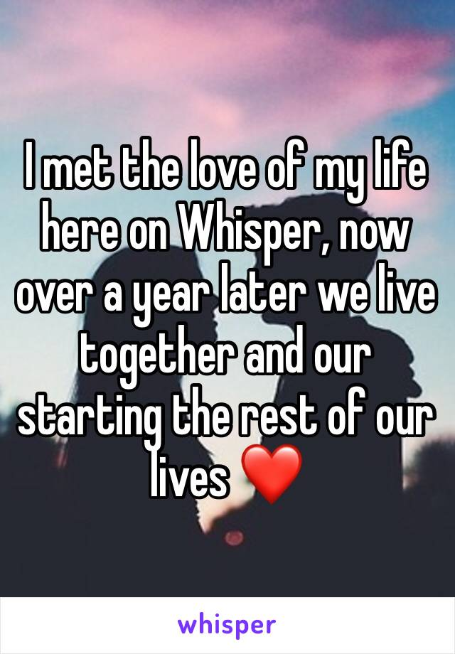 I met the love of my life here on Whisper, now over a year later we live together and our starting the rest of our lives ❤️