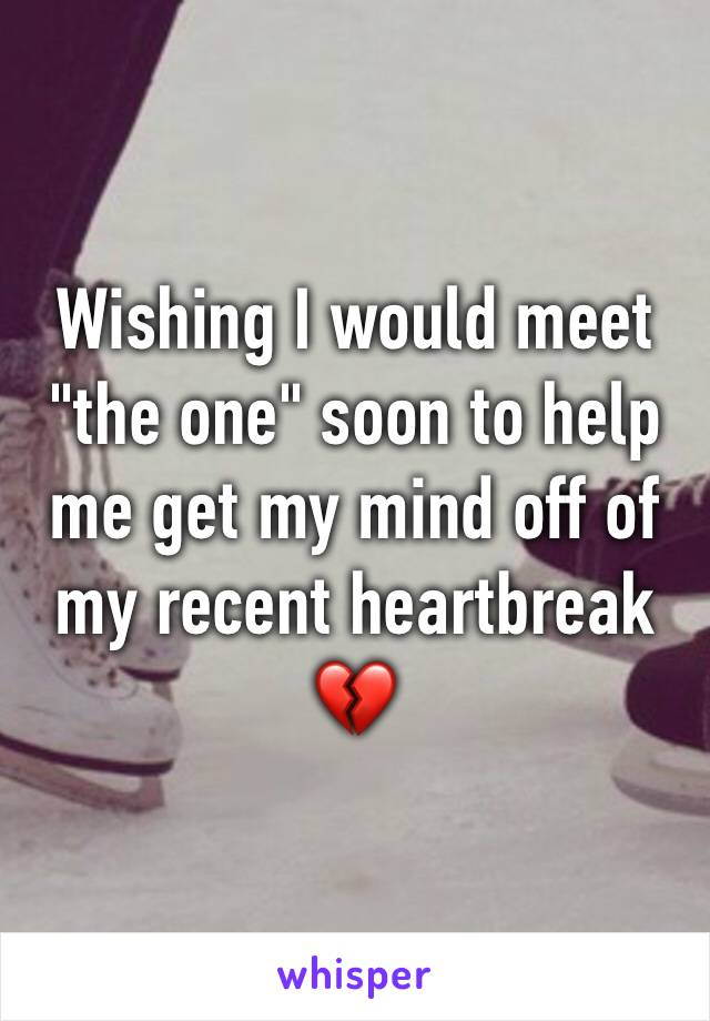 """Wishing I would meet """"the one"""" soon to help me get my mind off of my recent heartbreak 💔"""