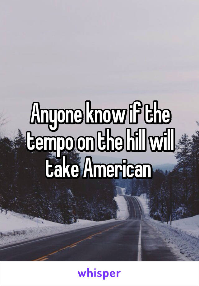 Anyone know if the tempo on the hill will take American