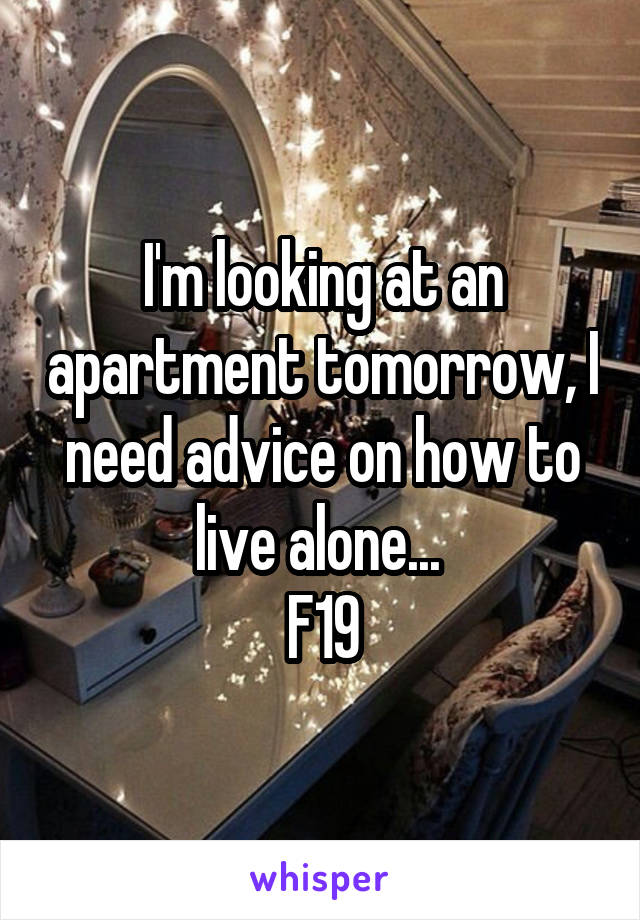 I'm looking at an apartment tomorrow, I need advice on how to live alone...  F19