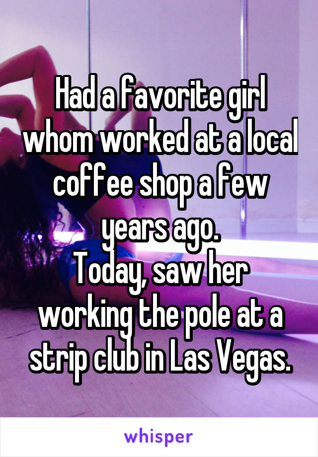 Had a favorite girl whom worked at a local coffee shop a few years ago. Today, saw her working the pole at a strip club in Las Vegas.