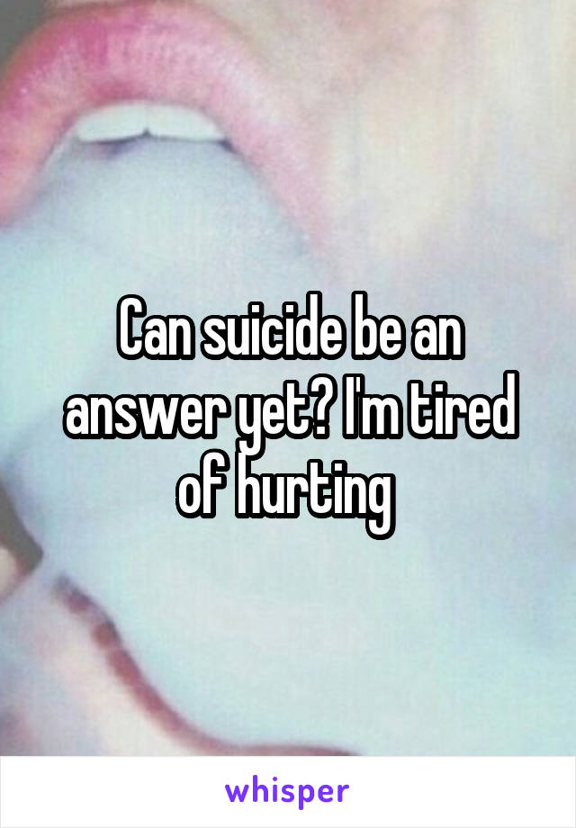 Can suicide be an answer yet? I'm tired of hurting