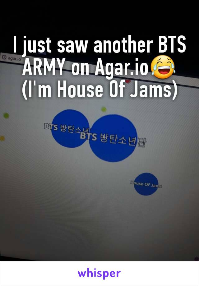 I just saw another BTS ARMY on Agar.io😂 (I'm House Of Jams)